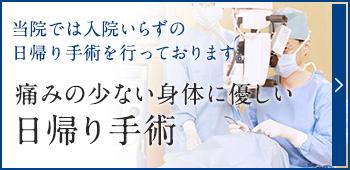 当院では入院いらずの日帰り手術を行っております。痛みの少ない身体に優しい日帰り手術